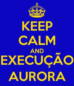 Poster: KEEP CALM AND EXECUÇÃO AURORA