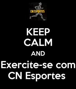 Poster: KEEP CALM AND Exercite-se com CN Esportes