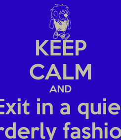 Poster: KEEP CALM AND Exit in a quiet orderly fashion.