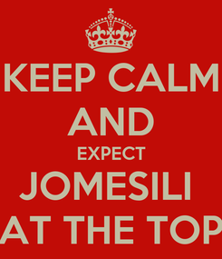 Poster: KEEP CALM AND EXPECT JOMESILI  AT THE TOP