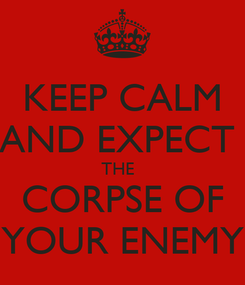 Poster: KEEP CALM AND EXPECT  THE   CORPSE OF YOUR ENEMY