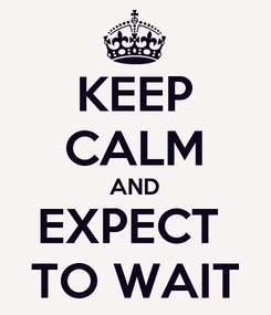 Poster: KEEP CALM AND EXPECT  TO WAIT