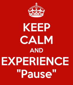 "Poster: KEEP CALM AND EXPERIENCE  ""Pause"""