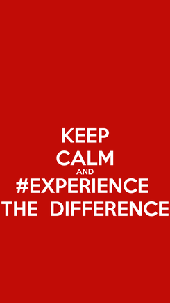 Poster: KEEP CALM AND #EXPERIENCE  THE  DIFFERENCE