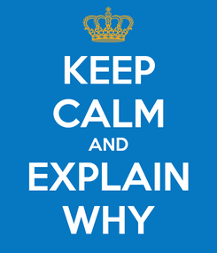 Poster: KEEP CALM AND EXPLAIN WHY