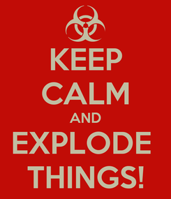 Poster: KEEP CALM AND EXPLODE  THINGS!