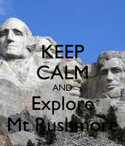 Poster: KEEP CALM AND Explore Mt Rushmore