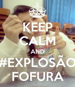 Poster: KEEP CALM AND #EXPLOSÃO FOFURA