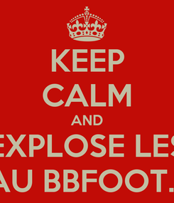 Poster: KEEP CALM AND EXPLOSE LES AU BBFOOT...