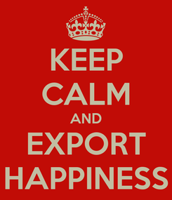 Poster: KEEP CALM AND EXPORT HAPPINESS