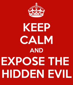 Poster: KEEP CALM AND EXPOSE THE  HIDDEN EVIL