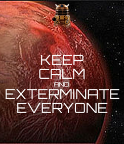 Poster: KEEP CALM AND EXTERMINATE EVERYONE