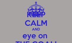 Poster: KEEP CALM AND eye on  THE GOAL!