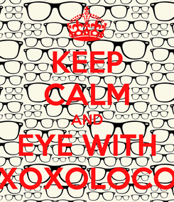 Poster: KEEP CALM AND EYE WITH XOXOLOCO