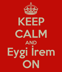 Poster: KEEP CALM AND Eygi İrem ON