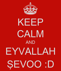 Poster: KEEP CALM AND EYVALLAH ŞEVOO :D