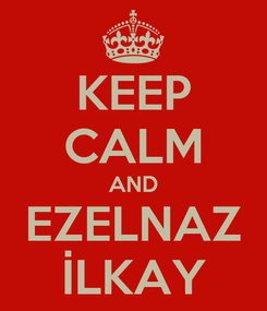 Poster: KEEP CALM AND EZELNAZ İLKAY