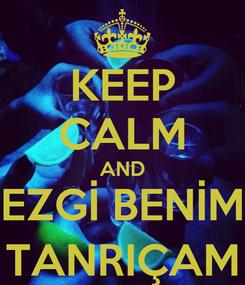 Poster: KEEP CALM AND EZGİ BENİM TANRIÇAM
