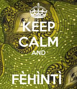 Poster: KEEP CALM AND  FÈHÌNTÌ
