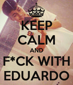 Poster: KEEP CALM AND F*CK WITH EDUARDO