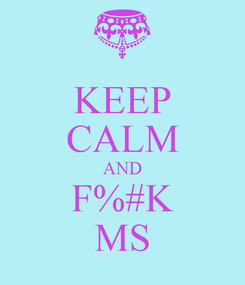 Poster: KEEP CALM AND F%#K MS