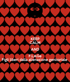 Poster: KEEP CALM AND F.LAGe Figli liberi dalla alienazione genitoriale