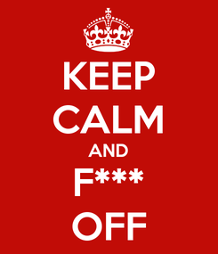 Poster: KEEP CALM AND F*** OFF
