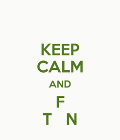 Poster: KEEP CALM AND F T   N