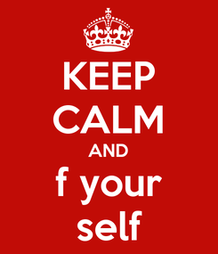 Poster: KEEP CALM AND f your self