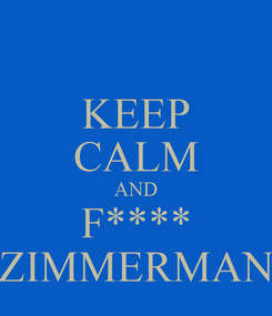 Poster: KEEP CALM AND F**** ZIMMERMAN