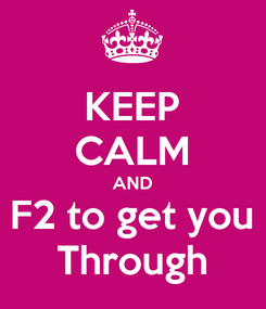 Poster: KEEP CALM AND F2 to get you Through