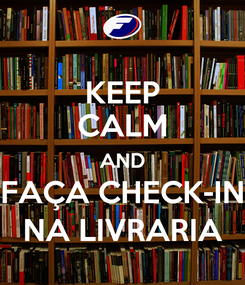 Poster: KEEP CALM AND FAÇA CHECK-IN NA LIVRARIA