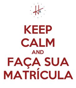Poster: KEEP CALM AND FAÇA SUA MATRÍCULA