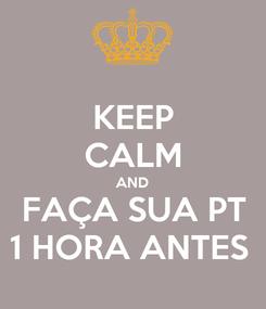 Poster: KEEP CALM AND FAÇA SUA PT 1 HORA ANTES