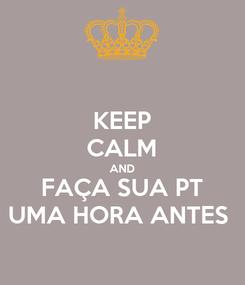 Poster: KEEP CALM AND FAÇA SUA PT UMA HORA ANTES