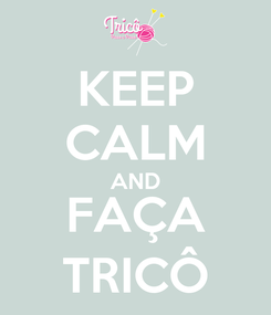 Poster: KEEP CALM AND FAÇA TRICÔ