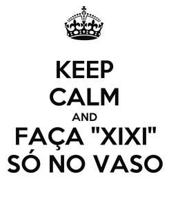 Poster: KEEP CALM AND FAÇA ''XIXI'' SÓ NO VASO