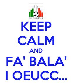 Poster: KEEP CALM AND FA' BALA' I OEUCC...