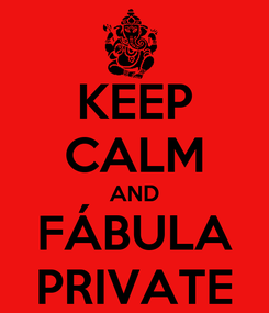 Poster: KEEP CALM AND FÁBULA PRIVATE