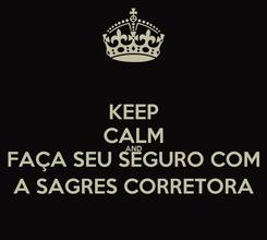 Poster: KEEP CALM AND FAÇA SEU SEGURO COM A SAGRES CORRETORA