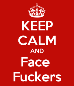 Poster: KEEP CALM AND Face  Fuckers