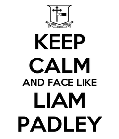 Poster: KEEP CALM AND FACE LIKE LIAM PADLEY
