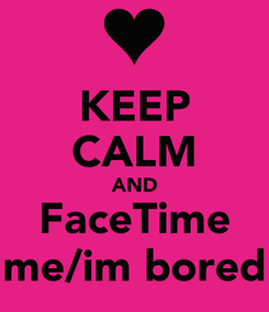 Poster: KEEP CALM AND FaceTime me/im bored