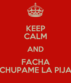 Poster: KEEP CALM AND FACHA CHUPAME LA PIJA