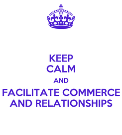 Poster: KEEP CALM AND FACILITATE COMMERCE AND RELATIONSHIPS