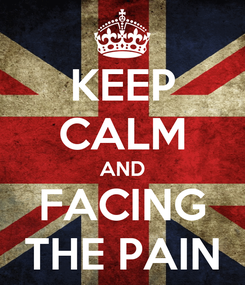 Poster: KEEP CALM AND FACING THE PAIN