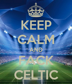 Poster: KEEP CALM AND FACK CELTIC