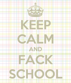 Poster: KEEP CALM AND FACK SCHOOL