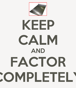 Poster: KEEP CALM AND FACTOR COMPLETELY
