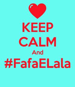 Poster: KEEP CALM And #FafaELala